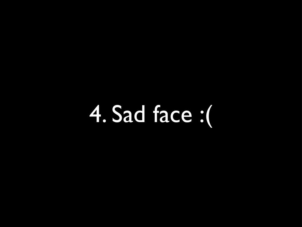 4. Sad face :(