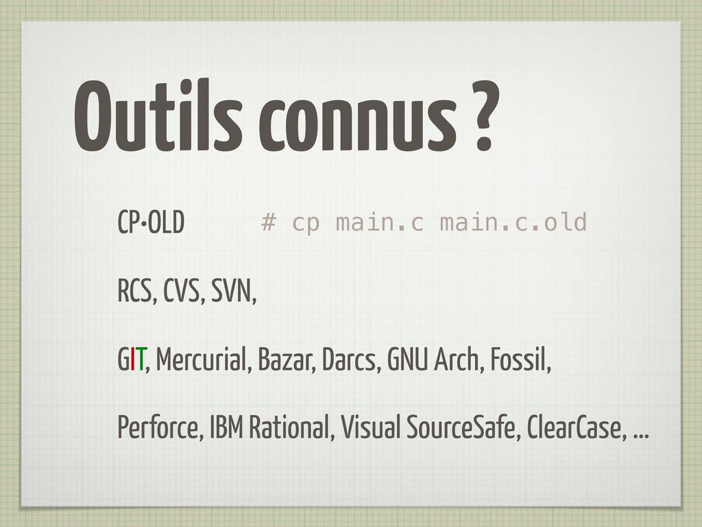 Outils connus ? CP•OLD RCS, CVS, SVN, GIT, Merc...