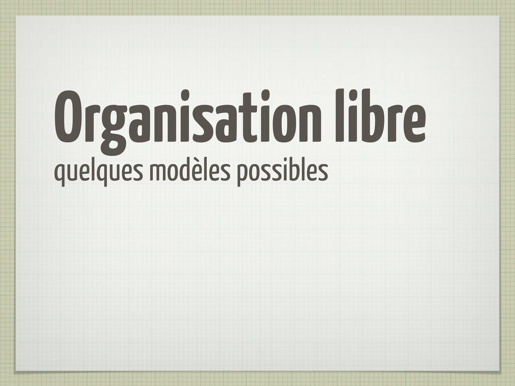 Organisation libre quelques modèles possibles