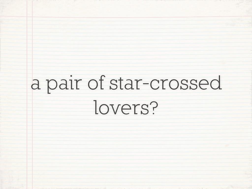 a pair of star-crossed lovers?