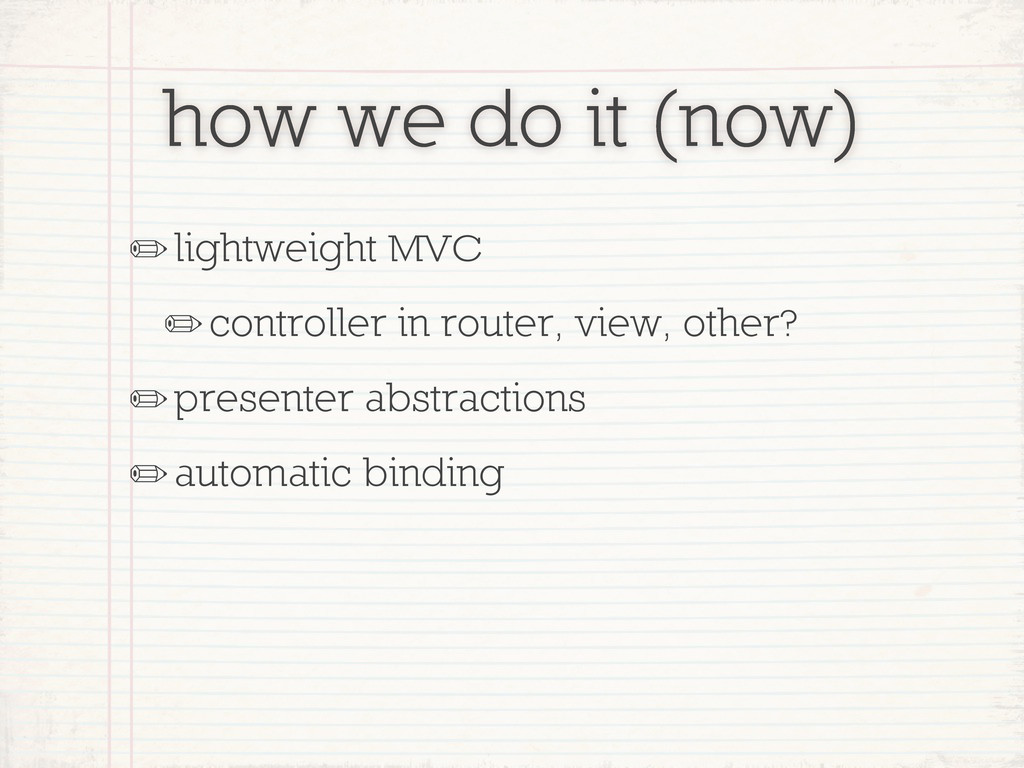 how we do it (now) ✏lightweight MVC ✏controller...
