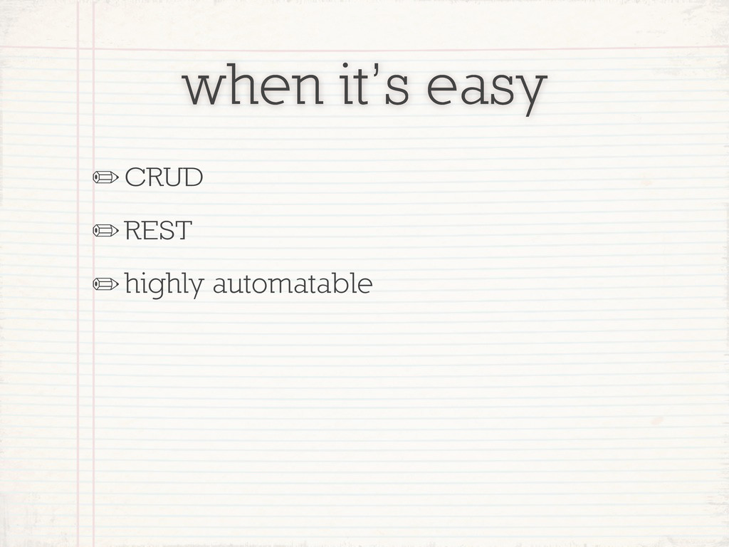 when it's easy ✏CRUD ✏REST ✏highly automatable