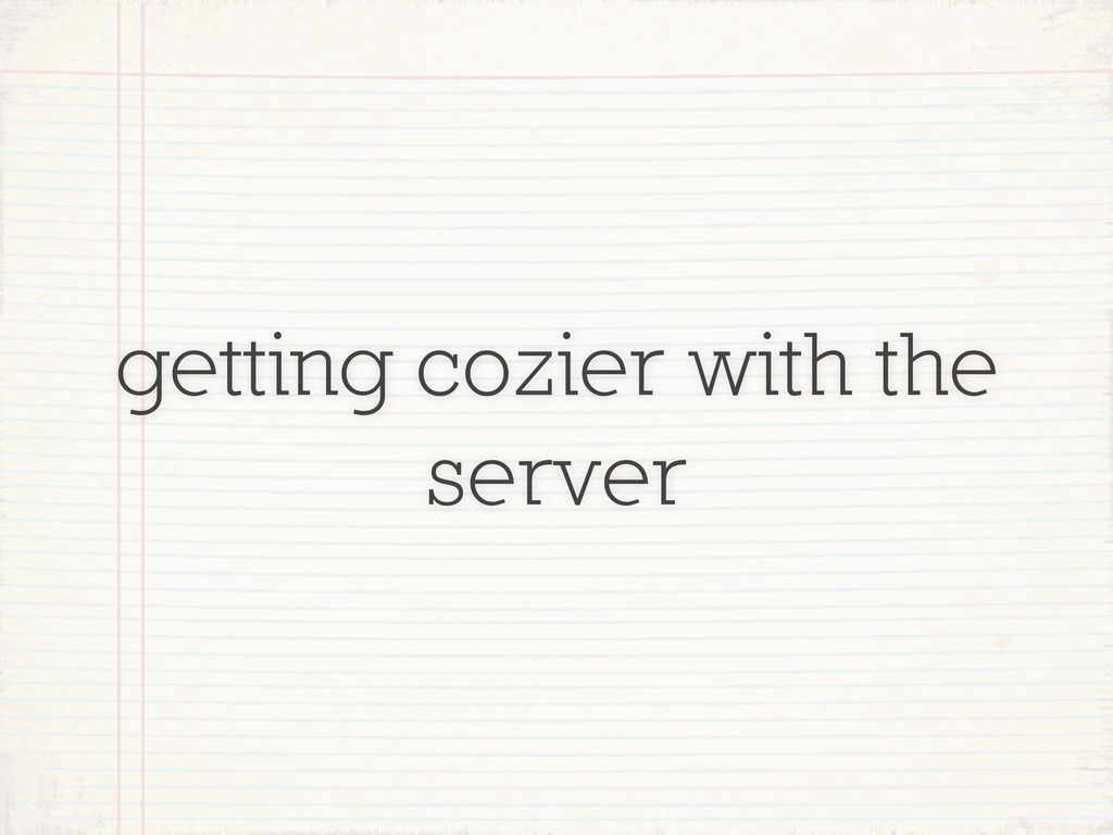 getting cozier with the server