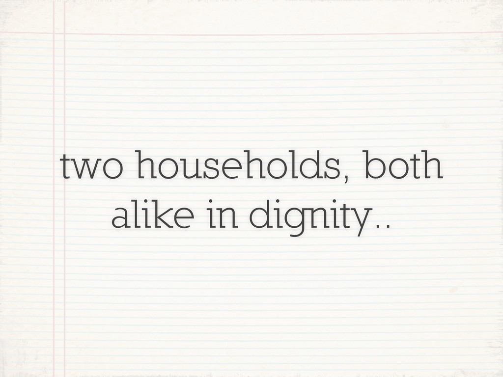 two households, both alike in dignity..