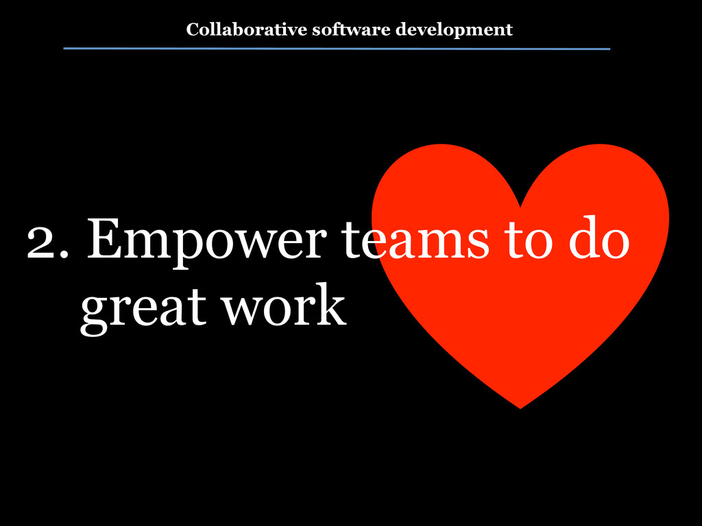 2. Empower teams to do great work Collaborative...