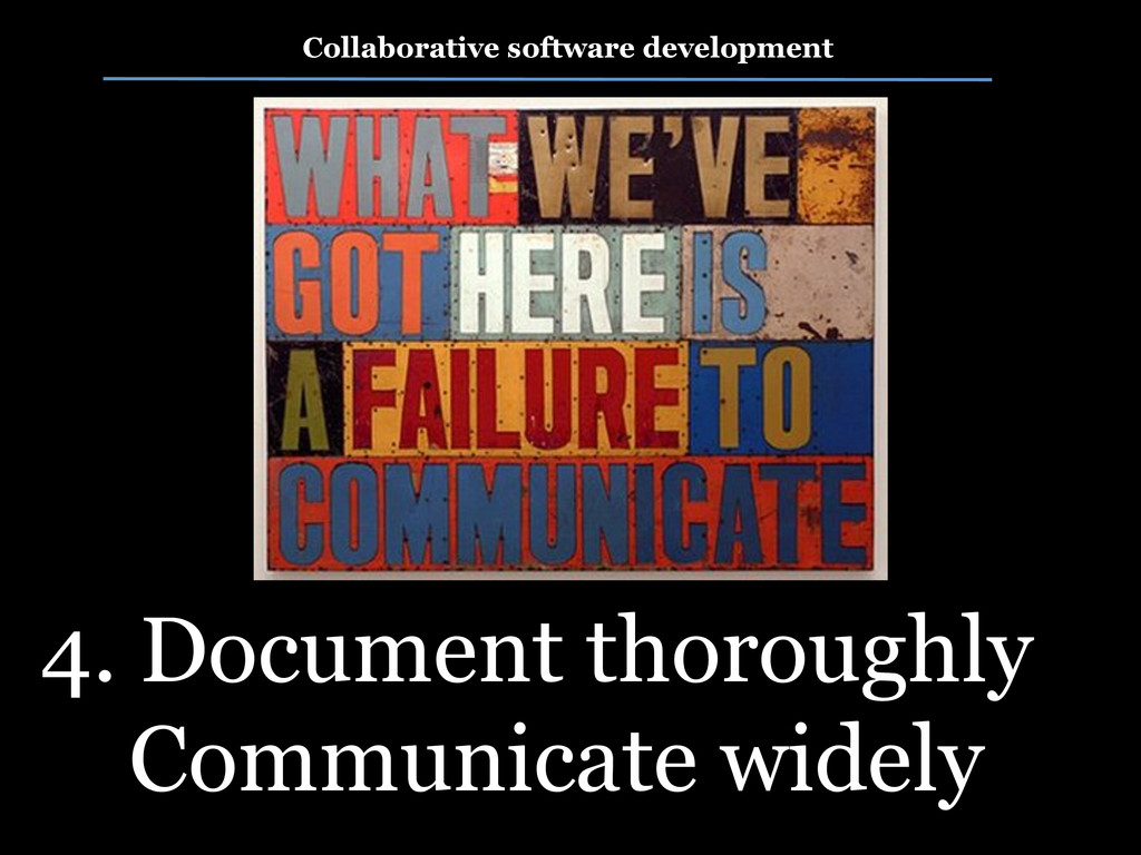 4. Document thoroughly Communicate widely Colla...