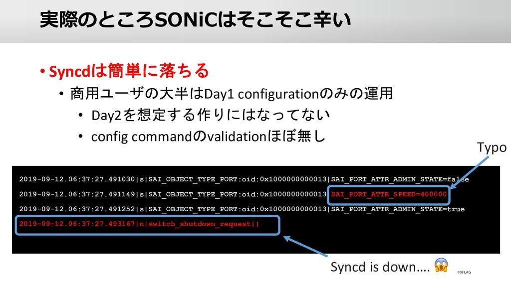 実際のところSONiCはそこそこ⾟い • Syncdは簡単に落ちる • 商用ユーザの大半はDa...