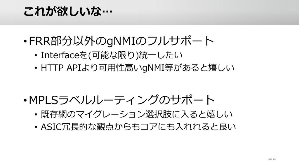これが欲しいな… •FRR部分以外のgNMIのフルサポート • Interfaceを(可能な限...