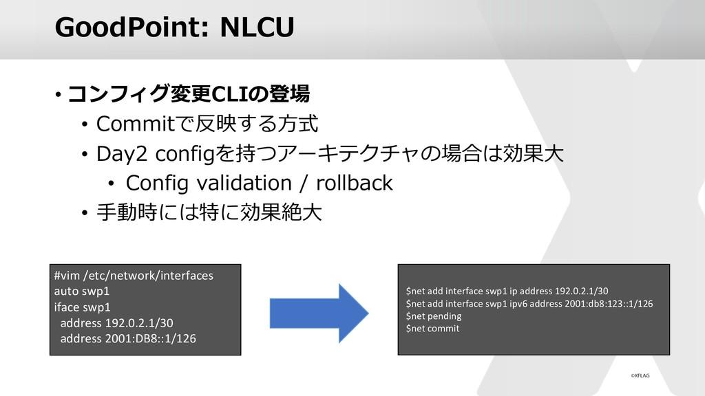 GoodPoint: NLCU • コンフィグ変更CLIの登場 • Commitで反映する⽅式...