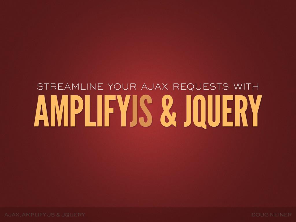 AJAX, AMPLIFY JS & JQUERY DOUG NEINER STREAMLIN...