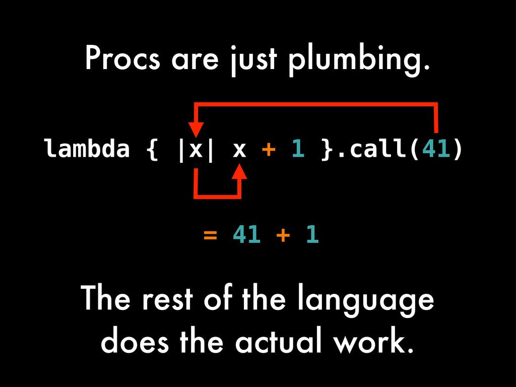Procs are just plumbing. lambda { |x| x + 1 }.c...