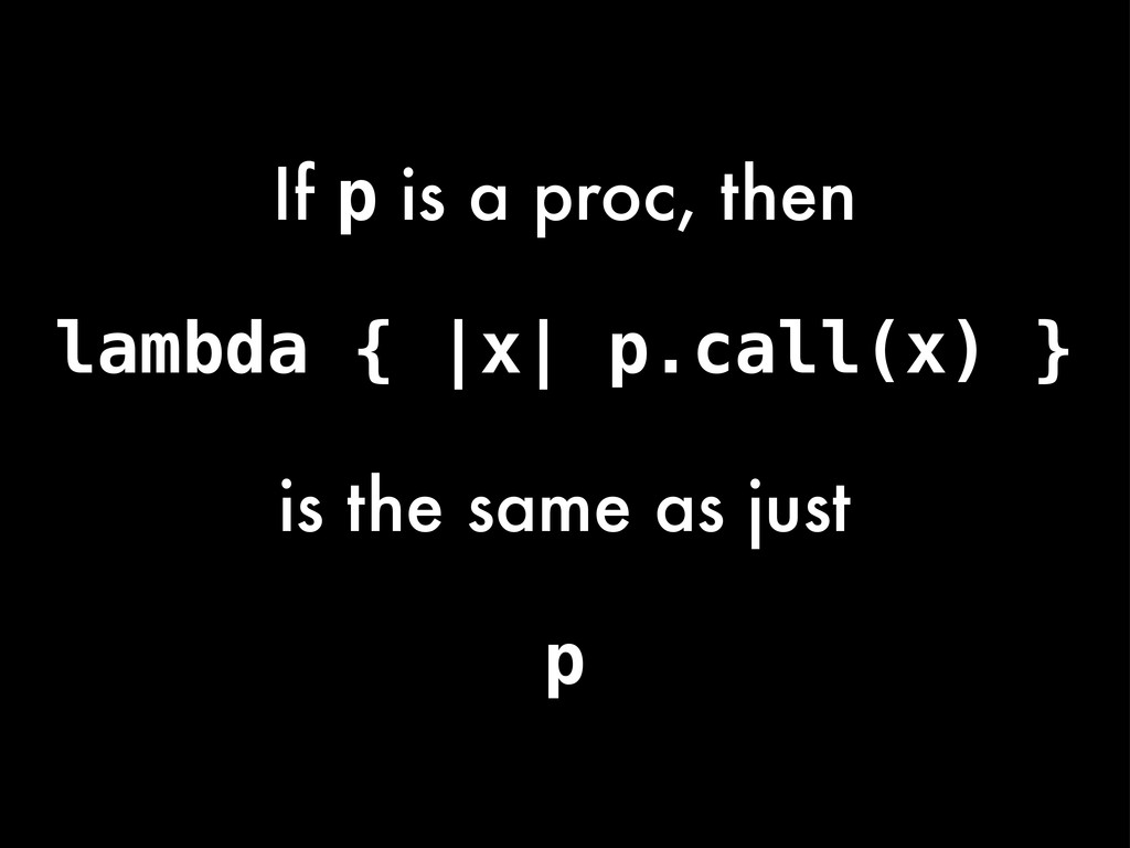 lambda { |x| p.call(x) } If p is a proc, then i...
