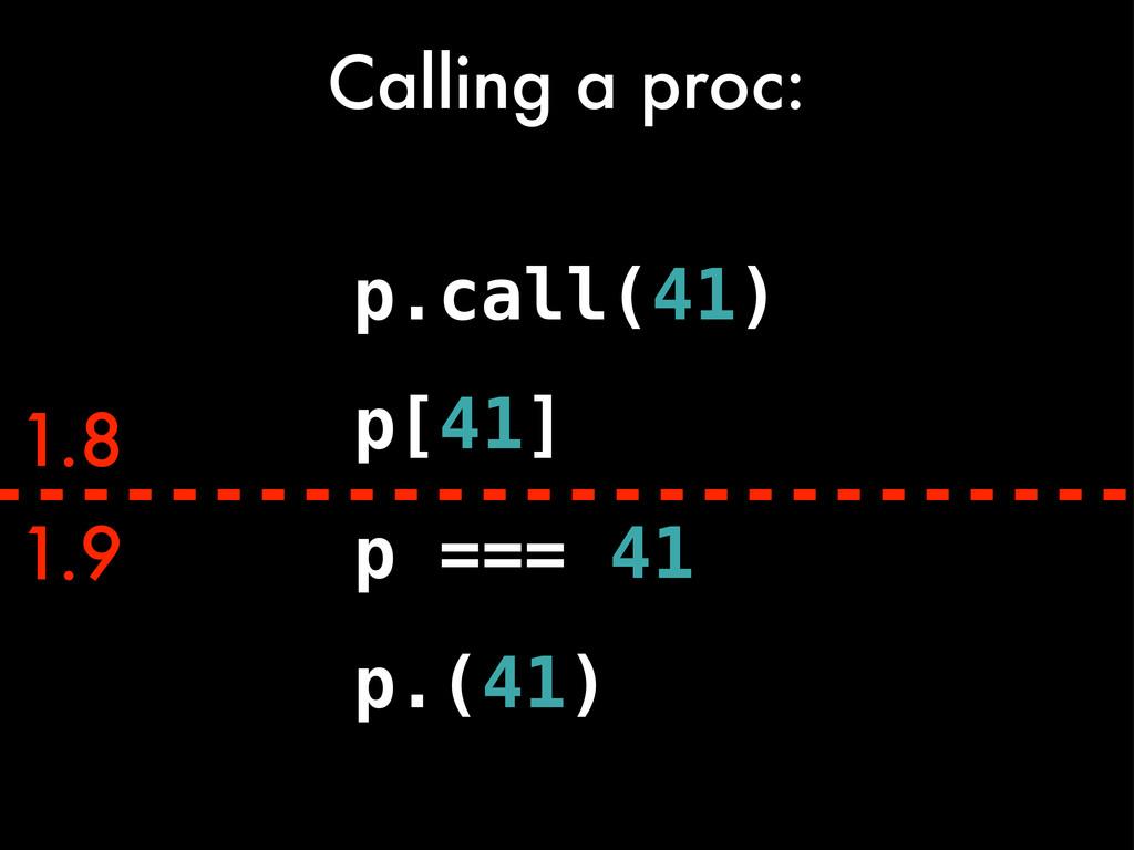 1.9 1.8 p === 41 Calling a proc: p.call(41) p[4...