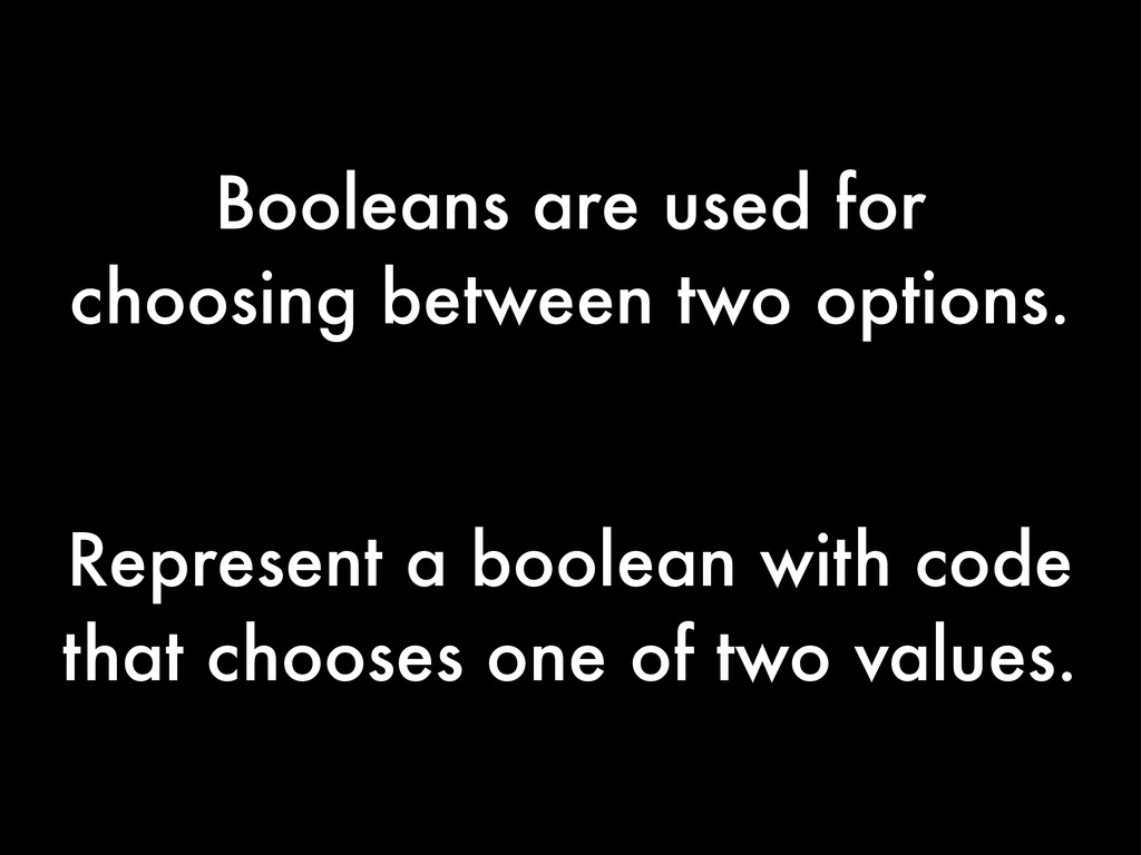 Booleans are used for choosing between two opti...