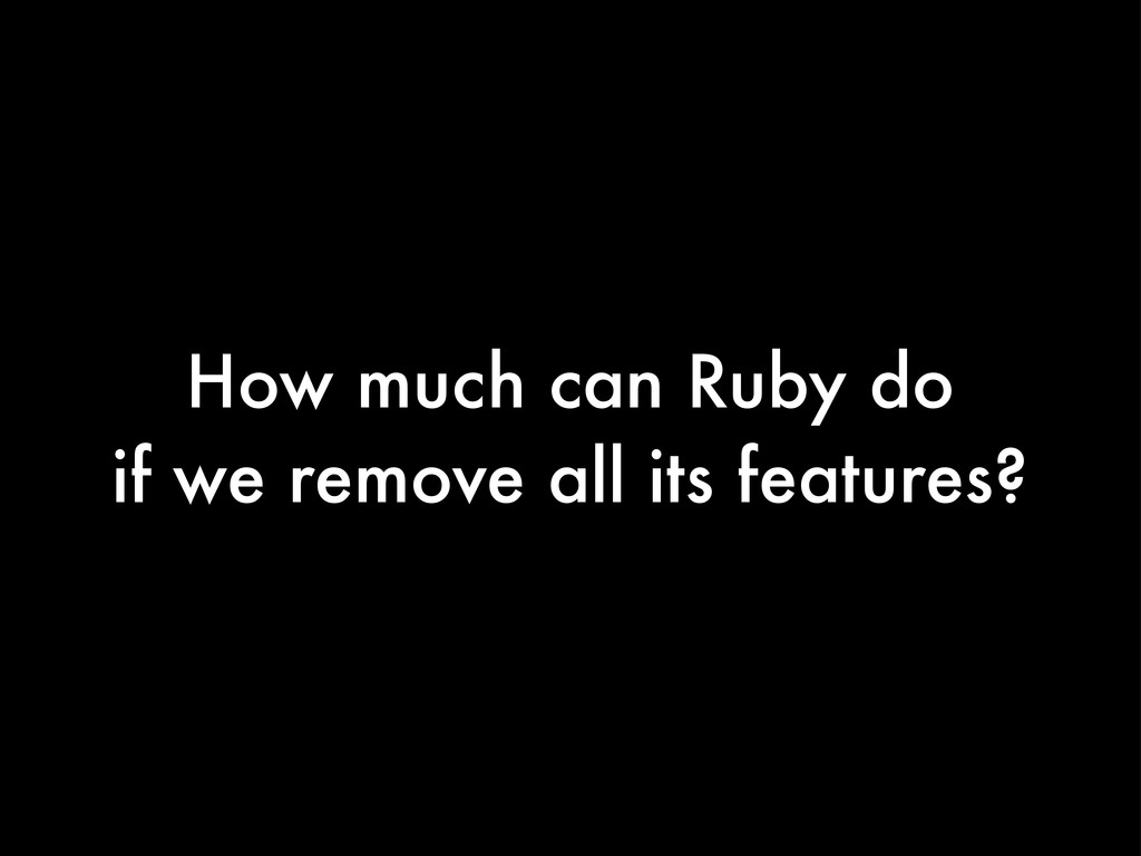 How much can Ruby do if we remove all its featu...