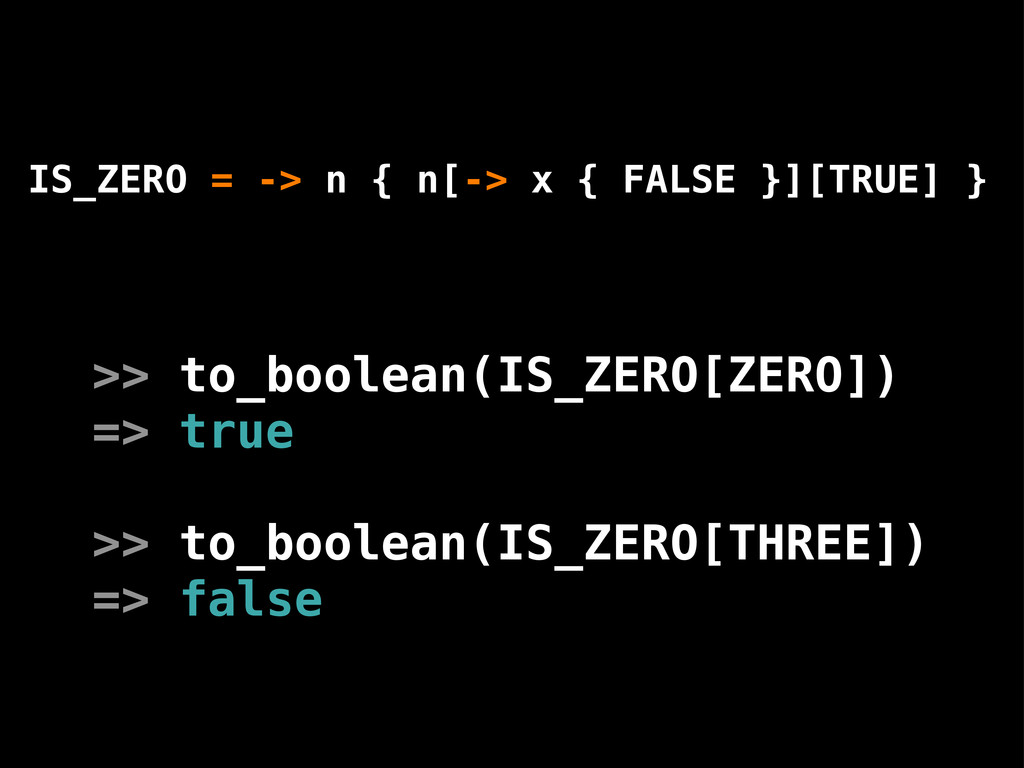 IS_ZERO = -> n { n[-> x { FALSE }][TRUE] } >> t...