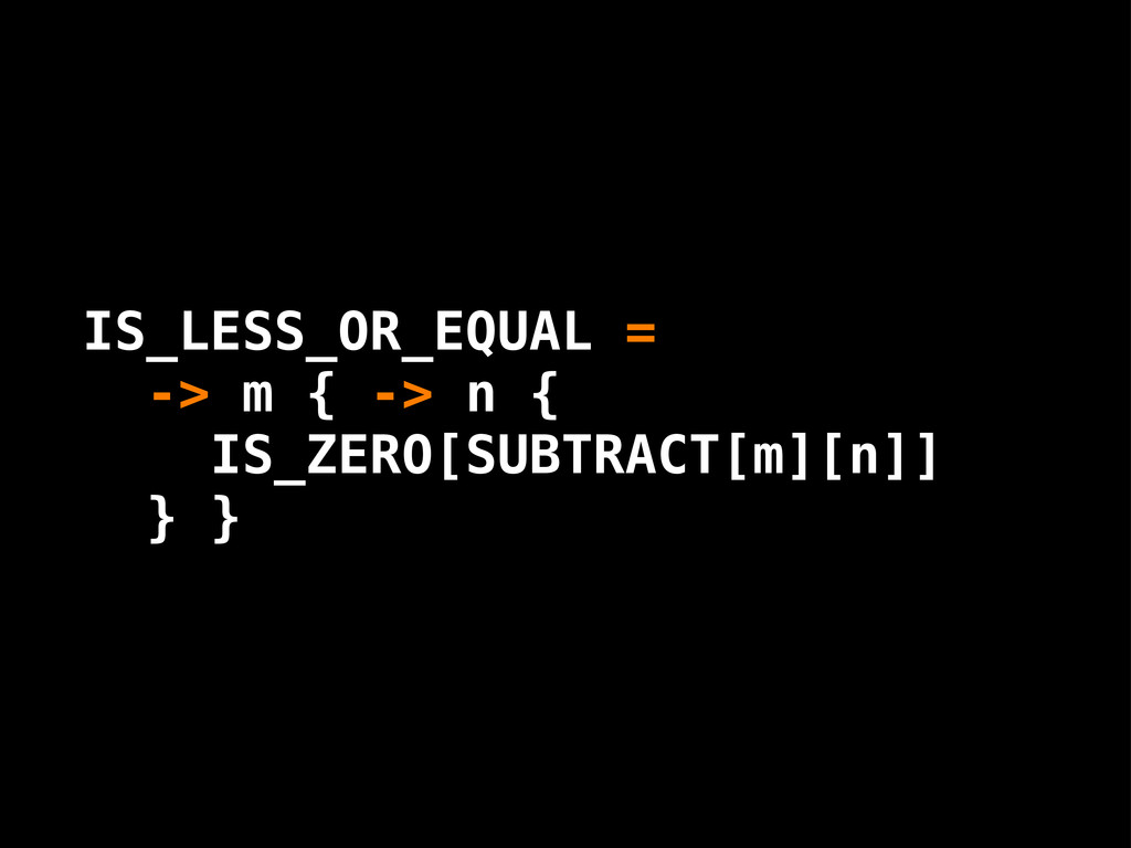 IS_LESS_OR_EQUAL = -> m { -> n { IS_ZERO[SUBTRA...