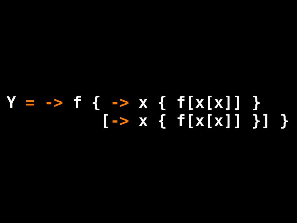 Y = -> f { -> x { f[x[x]] } [-> x { f[x[x]] }] }