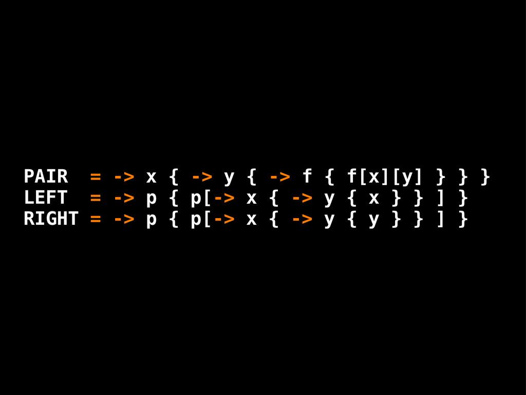 PAIR = -> x { -> y { -> f { f[x][y] } } } LEFT ...
