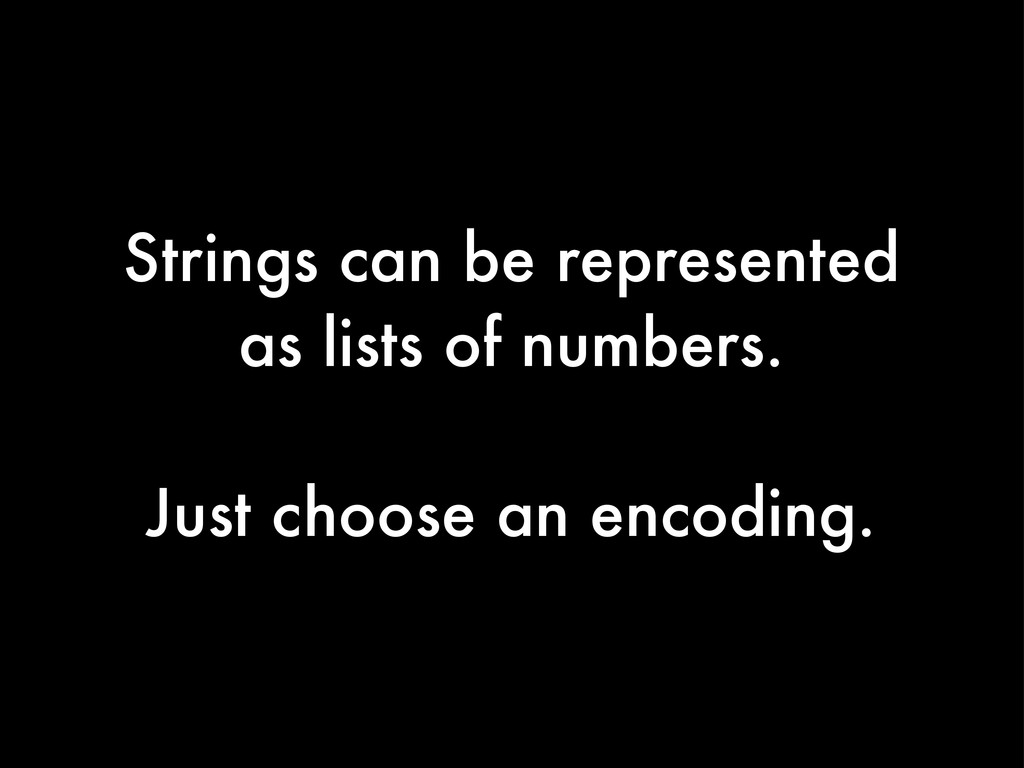 Strings can be represented as lists of numbers....