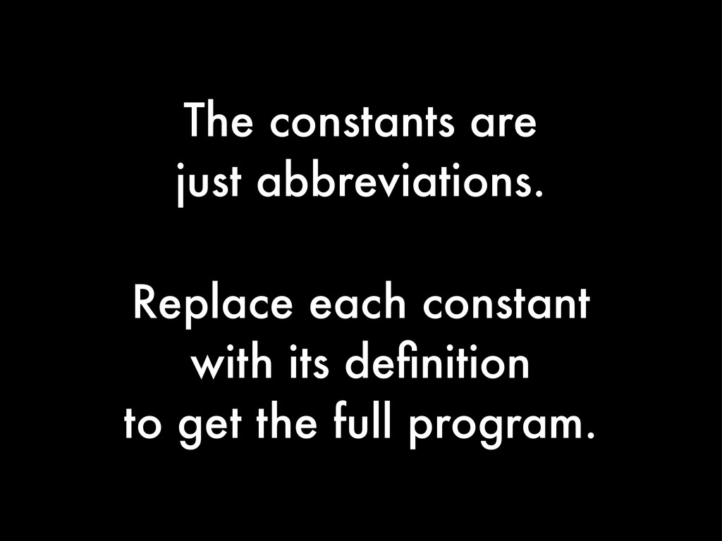 The constants are just abbreviations. Replace e...