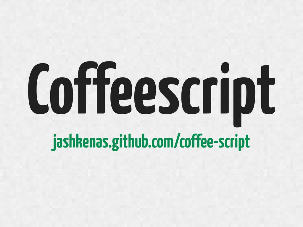 Coffeescript jashkenas.github.com/coffee-script