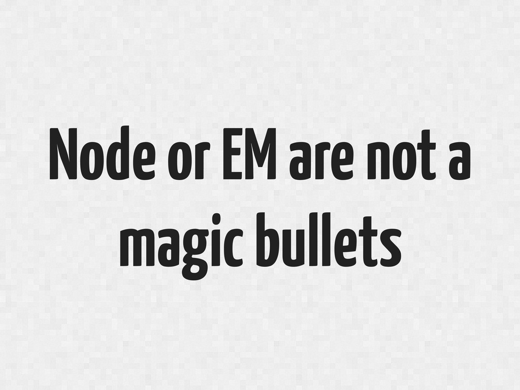 Node or EM are not a magic bullets