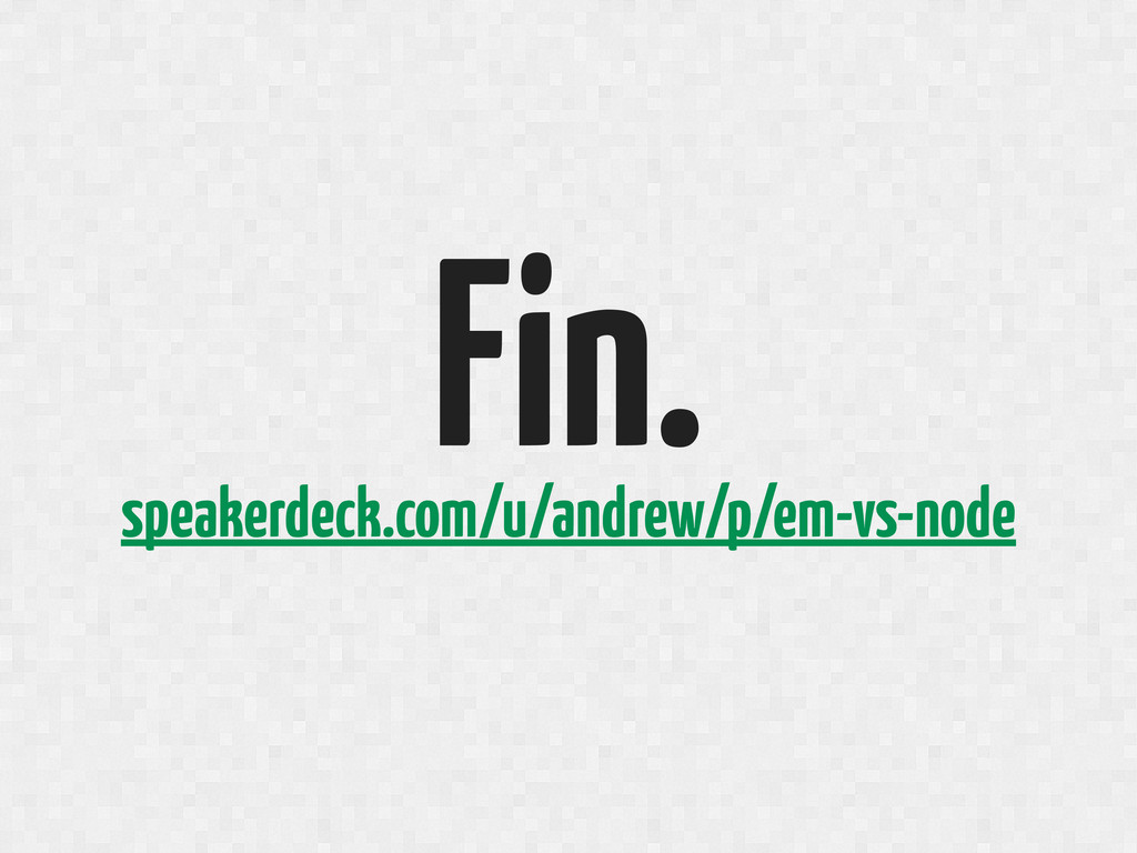 Fin. speakerdeck.com/u/andrew/p/em-vs-node