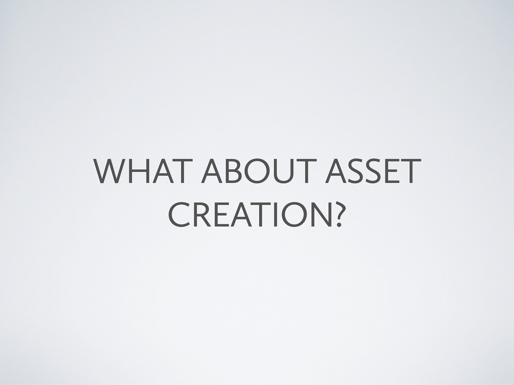 WHAT ABOUT ASSET CREATION?
