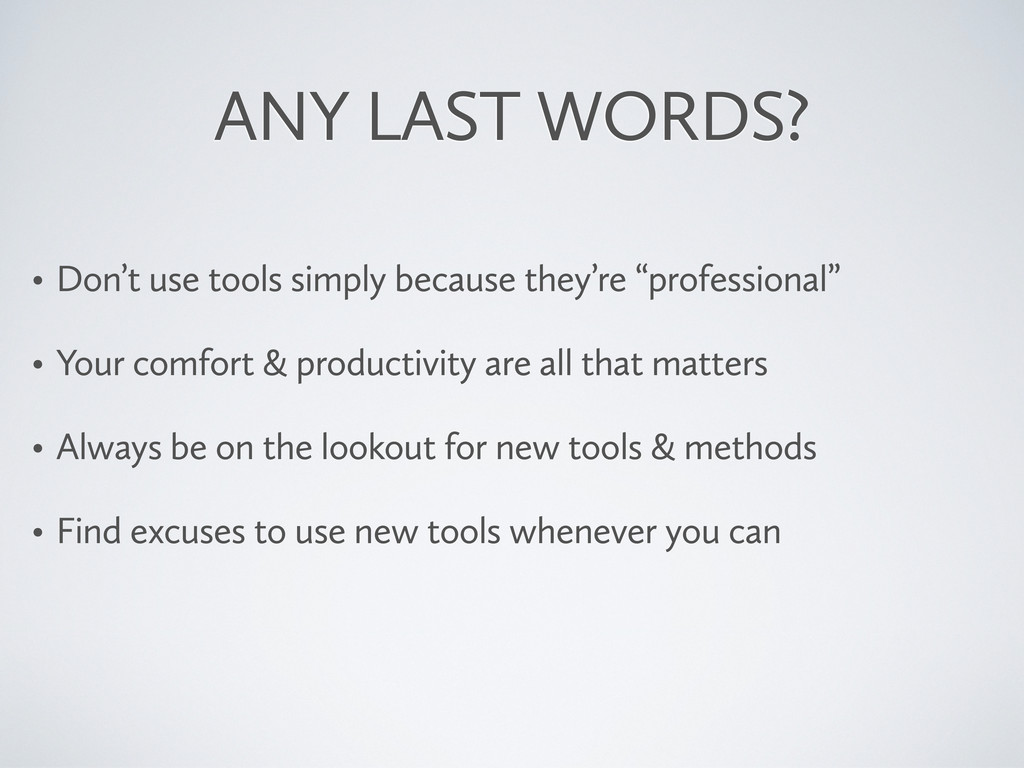ANY LAST WORDS? • Don't use tools simply becaus...