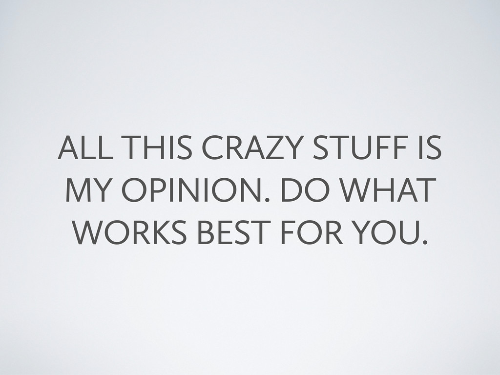 ALL THIS CRAZY STUFF IS MY OPINION. DO WHAT WOR...