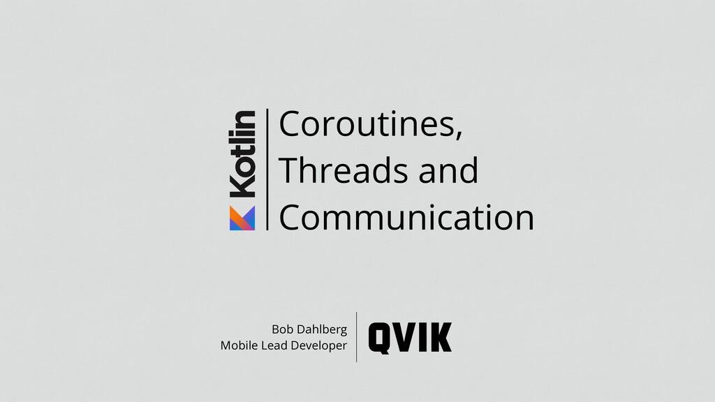 Coroutines, Threads and Communication Bob Dahlb...