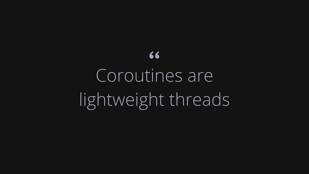 "Coroutines are lightweight threads """