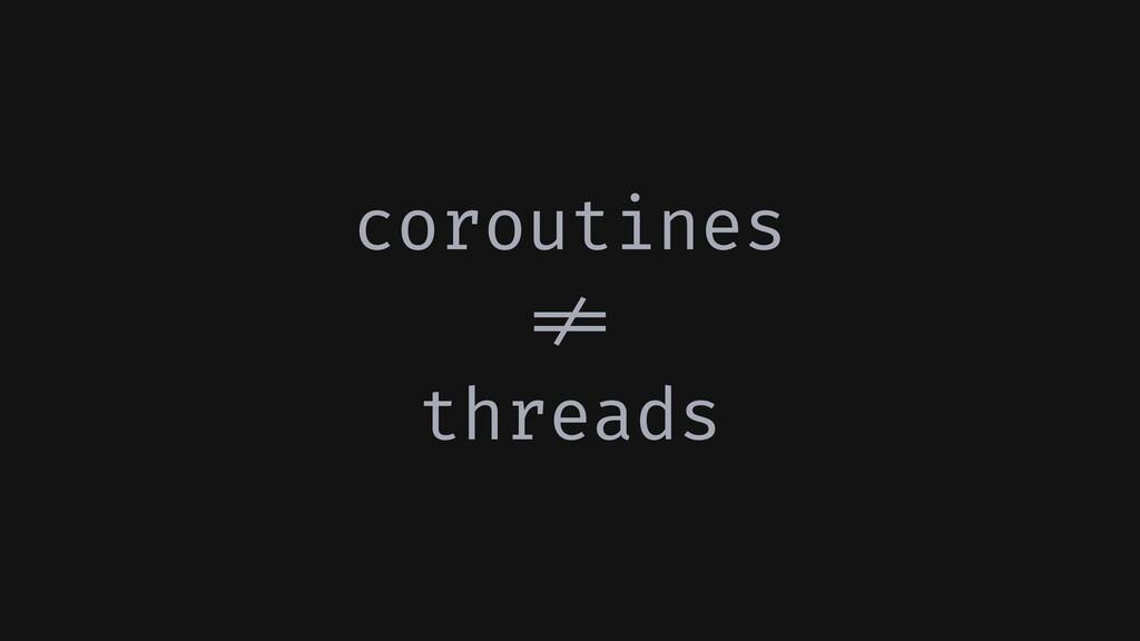 coroutines !!= threads