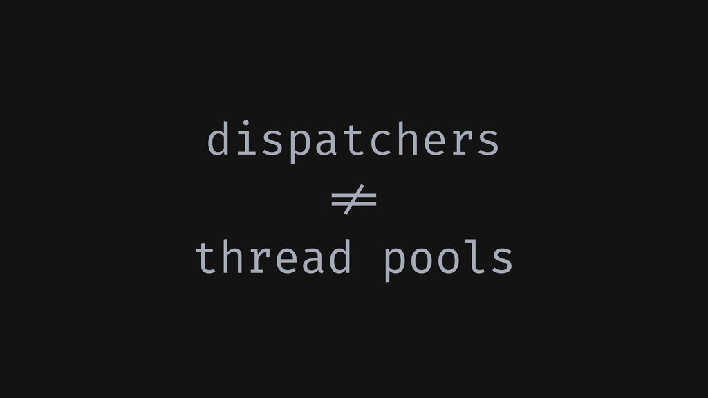dispatchers !!= thread pools