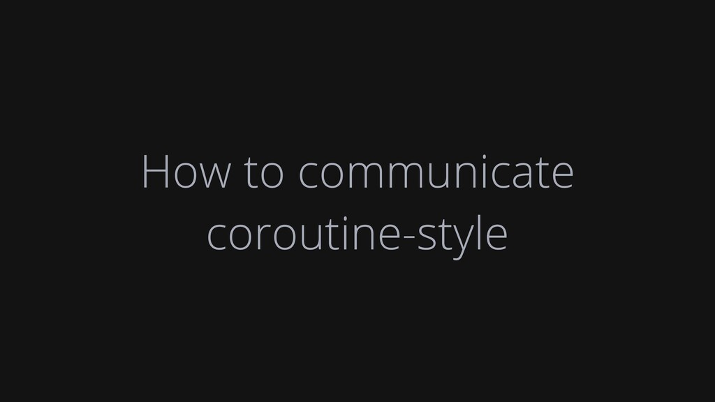How to communicate coroutine-style