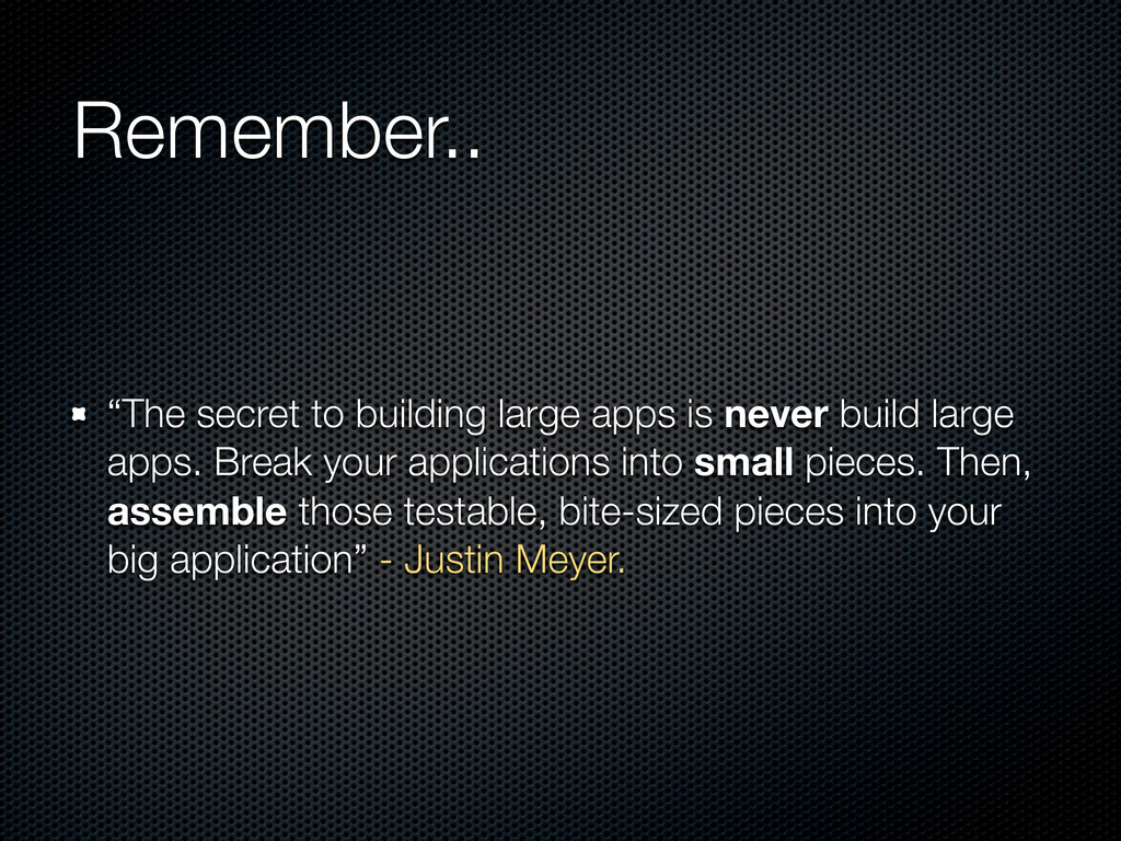 "Remember.. ""The secret to building large apps i..."