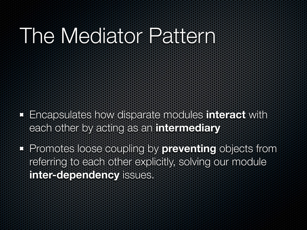 The Mediator Pattern Encapsulates how disparate...