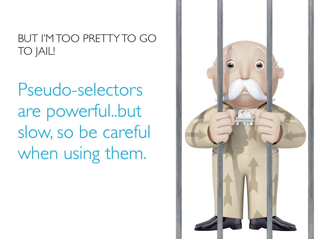 Pseudo-selectors are powerful..but slow, so be ...