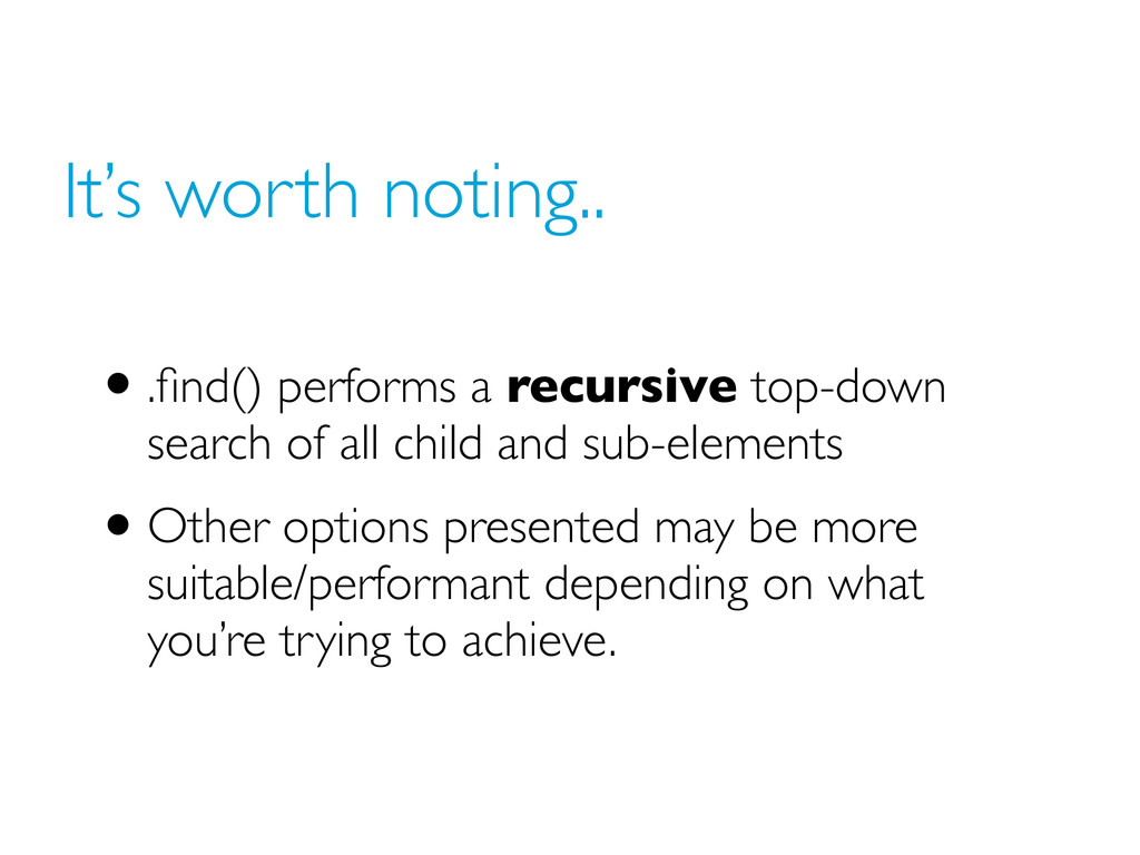 It's worth noting.. •.find() performs a recursiv...