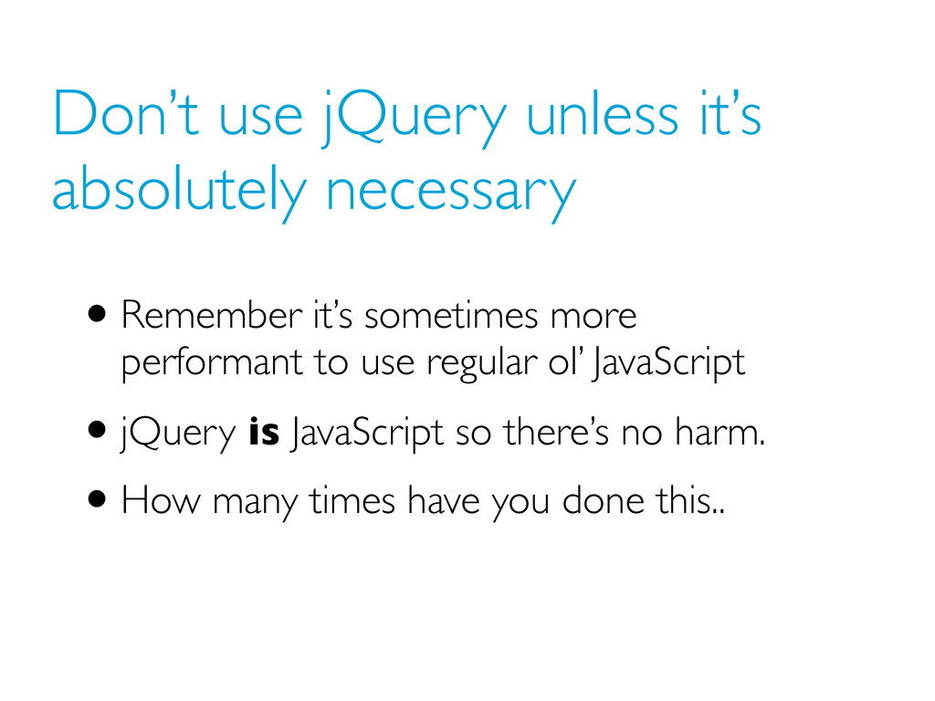 Don't use jQuery unless it's absolutely necessa...