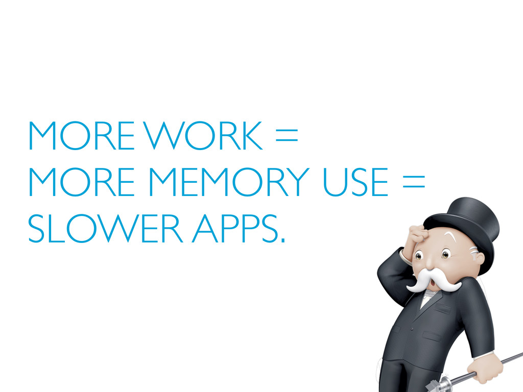 MORE WORK = MORE MEMORY USE = SLOWER APPS.
