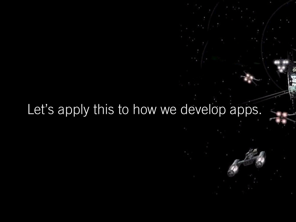 Let's apply this to how we develop apps.