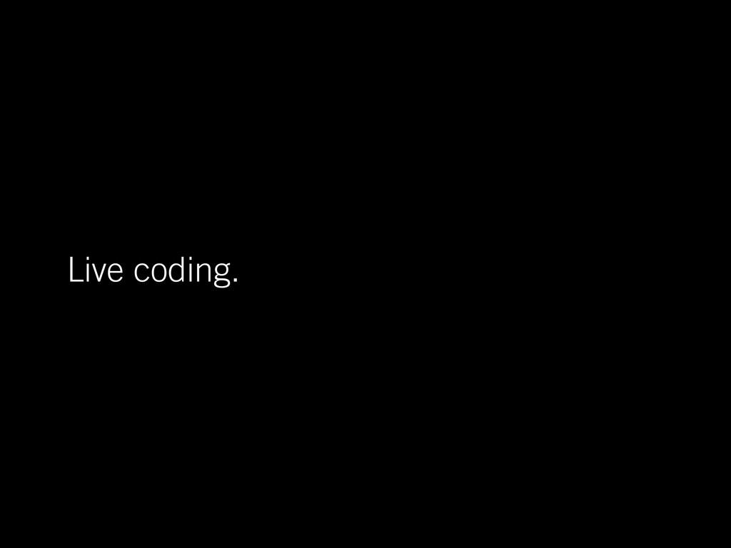 Live coding.
