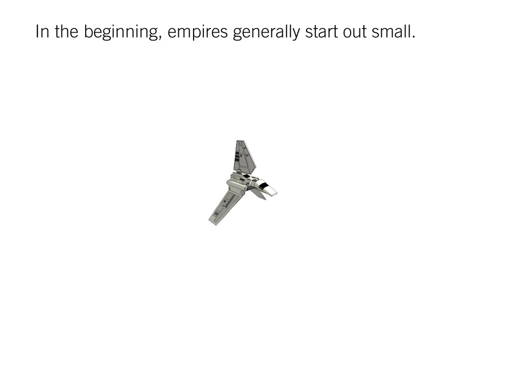 In the beginning, empires generally start out s...