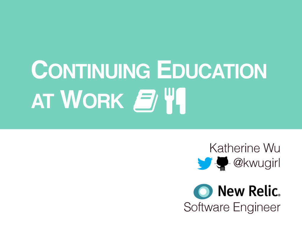 CONTINUING EDUCATION ! AT WORK Katherine Wu @kw...