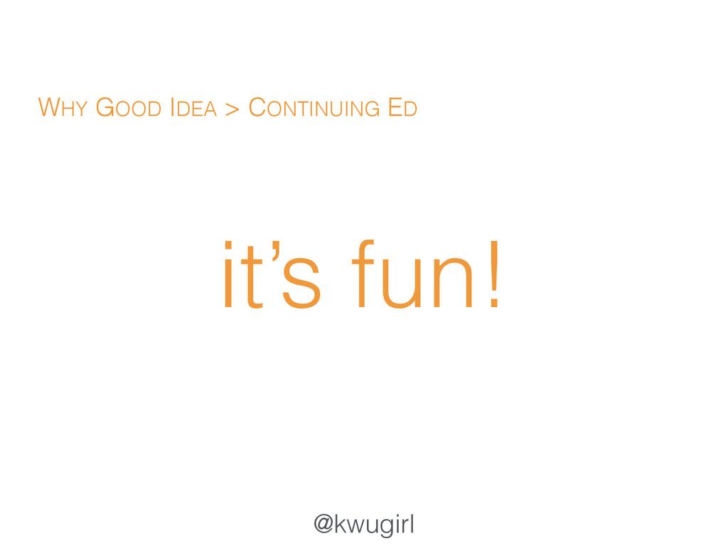 @kwugirl it's fun! WHY GOOD IDEA > CONTINUING ED