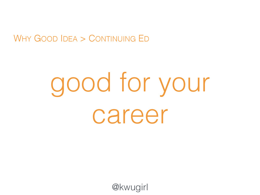 @kwugirl good for your career WHY GOOD IDEA > C...