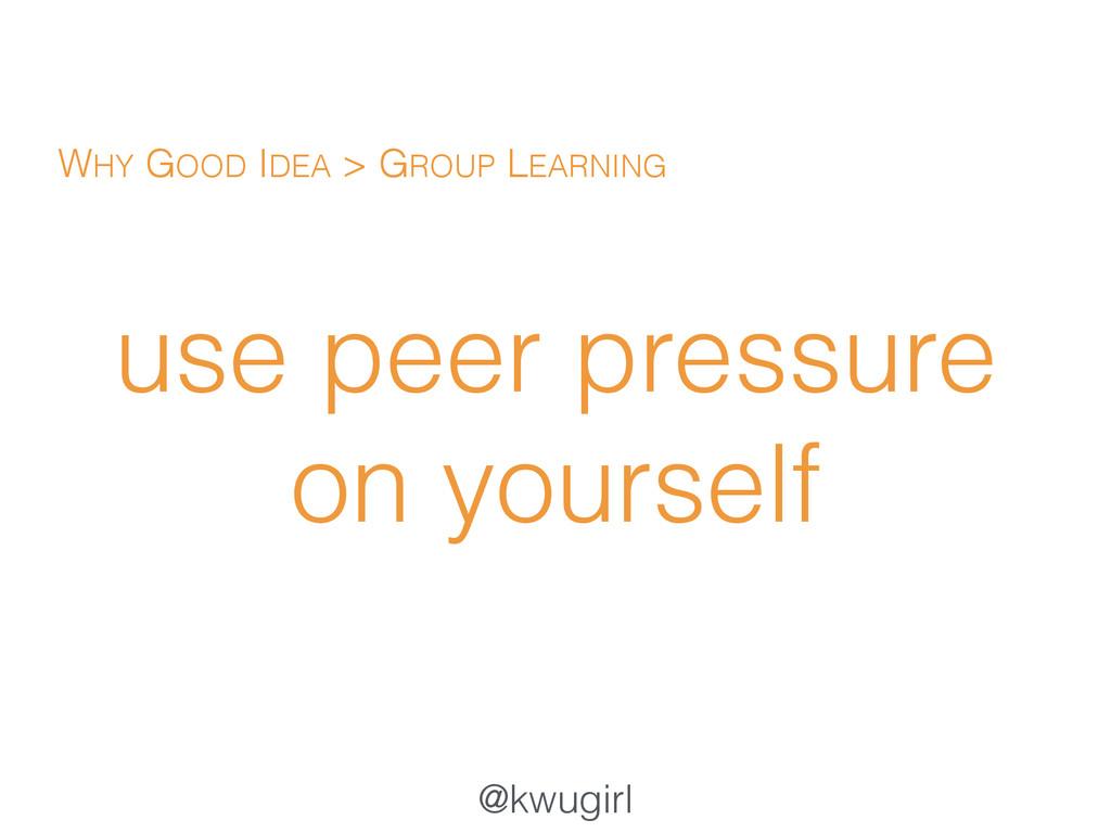 @kwugirl use peer pressure on yourself WHY GOOD...