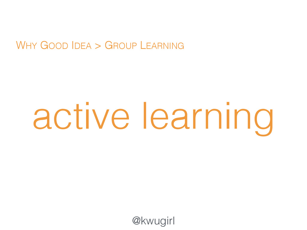 @kwugirl active learning WHY GOOD IDEA > GROUP ...